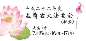 平成二十九年度 盂蘭盆大法要会 (新盆) 法要日時 7月15(土)・16(日)・17(月)